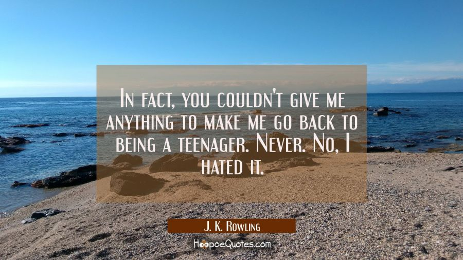 In fact you couldn't give me anything to make me go back to being a teenager. Never. No I hated it. J. K. Rowling Quotes