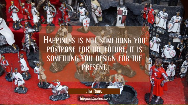 Happiness is not something you postpone for the future, it is something you design for the present.