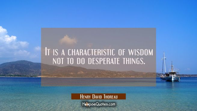It is a characteristic of wisdom not to do desperate things.