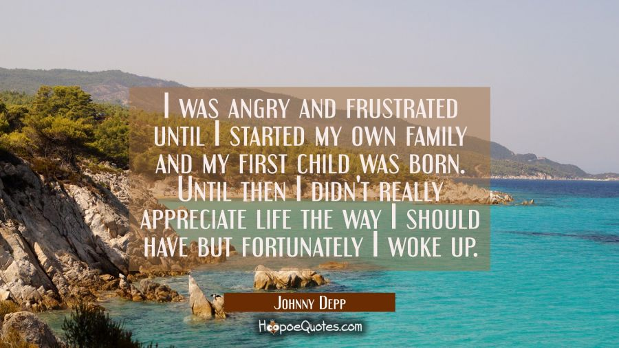 I was angry and frustrated until I started my own family and my first child was born. Until then I Johnny Depp Quotes