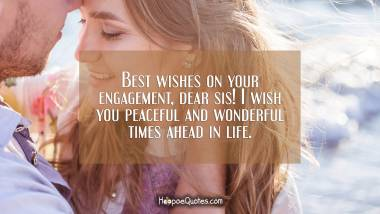 Best wishes on your engagement, dear sis! I wish you peaceful and wonderful times ahead in life. Engagement Quotes