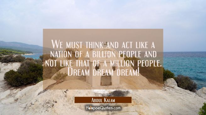 We must think and act like a nation of a billion people and not like that of a million people. Drea