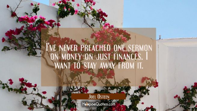 I've never preached one sermon on money on just finances. I want to stay away from it.