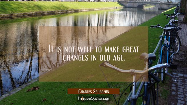 It is not well to make great changes in old age.