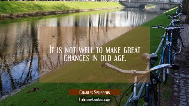 It is not well to make great changes in old age. Charles Spurgeon Quotes