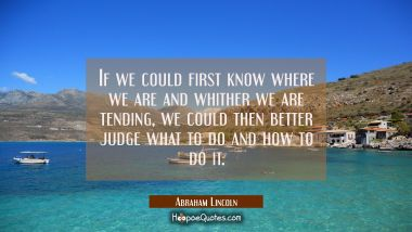 If we could first know where we are and whither we are tending we could then better judge what to d