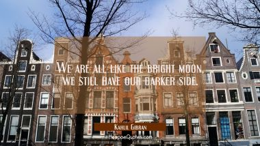 We are all like the bright moon, we still have our darker side. Kahlil Gibran Quotes