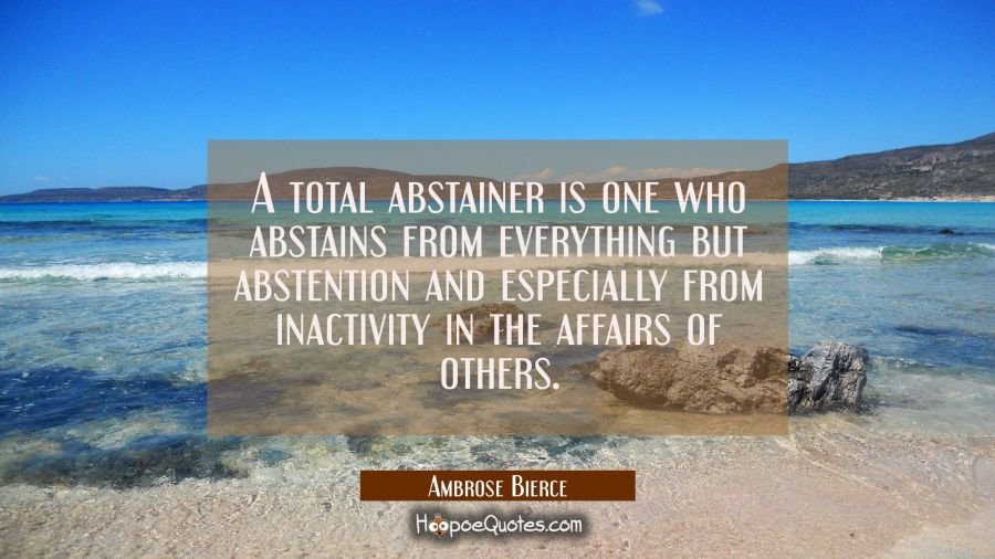 A total abstainer is one who abstains from everything but abstention and especially from inactivity Ambrose Bierce Quotes