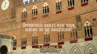 Opportunity dances with those already on the dance floor.