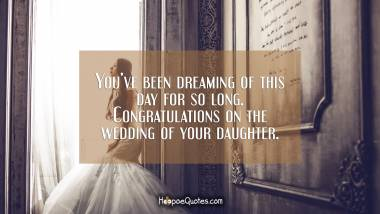 You've been dreaming of this day for so long. Congratulations on the wedding of your daughter. Wedding Quotes