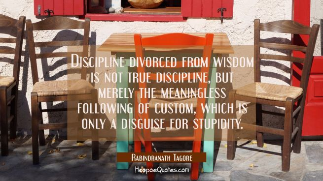 Discipline divorced from wisdom is not true discipline, but merely the meaningless following of custom, which is only a disguise for stupidity.