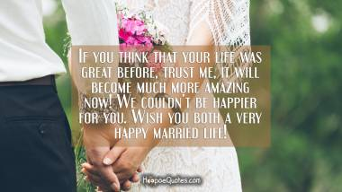 If you think that your life was great before, trust me, it will become much more amazing now! We couldn't be happier for you. Wish you both a very happy married life! Wedding Quotes