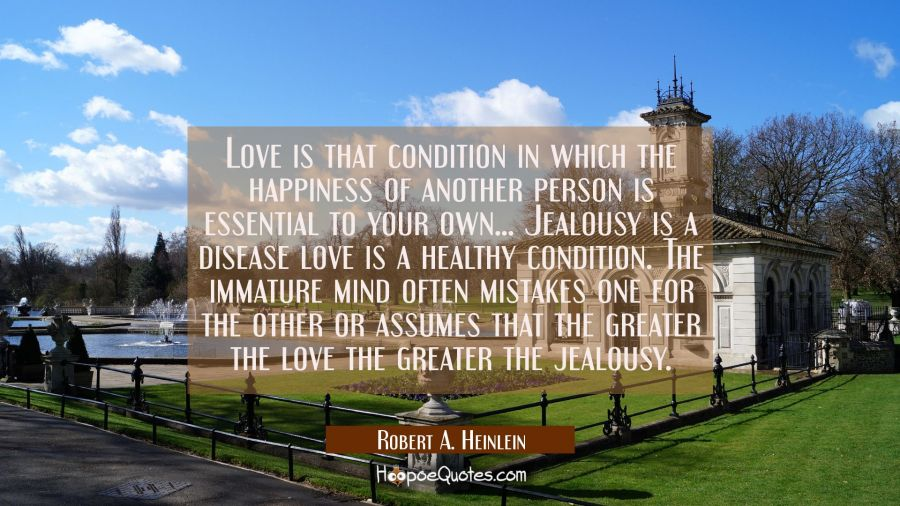 Love is that condition in which the happiness of another person is essential to your own... Jealous Robert A. Heinlein Quotes