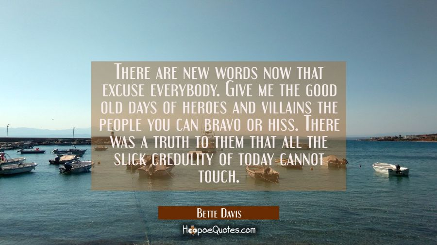 There are new words now that excuse everybody. Give me the good old days of heroes and villains the Bette Davis Quotes
