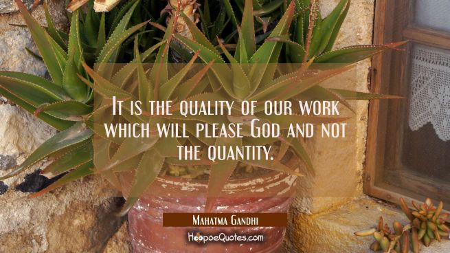 It is the quality of our work which will please God and not the quantity.