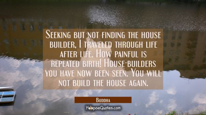 Seeking but not finding the house builder I travelled through life after life. How painful is repea