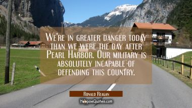 We're in greater danger today than we were the day after Pearl Harbor. Our military is absolutely i
