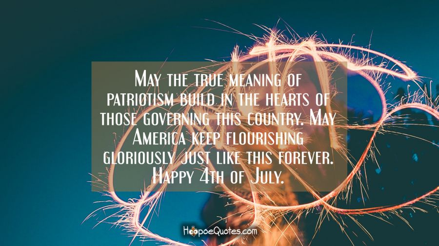May the true meaning of patriotism build in the hearts of those governing this country. May America keep flourishing gloriously just like this forever. Happy 4th of July. Independence Day Quotes