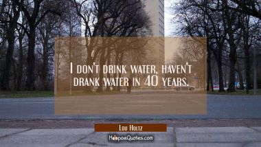 I don't drink water haven't drank water in 40 years.