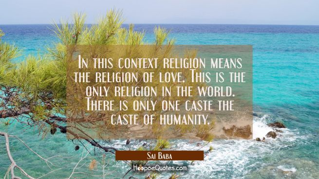 In this context religion means the religion of love. This is the only religion in the world. There