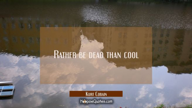 Rather be dead than cool