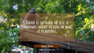 Truth is so hard to tell it sometimes needs fiction to make it plausible.