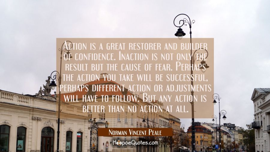 Action is a great restorer and builder of confidence. Inaction is not only the result but the cause Norman Vincent Peale Quotes