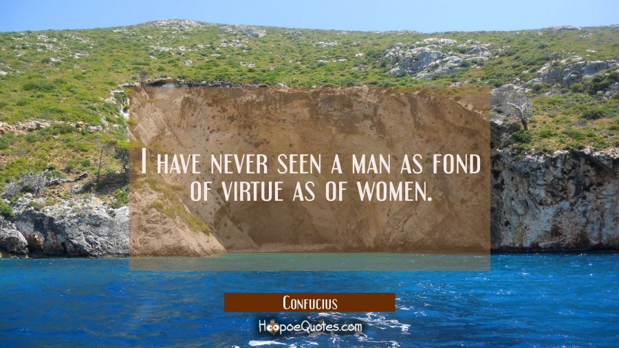 I have never seen a man as fond of virtue as of women. Confucius Quotes