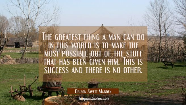The greatest thing a man can do in this world is to make the most possible out of the stuff that ha