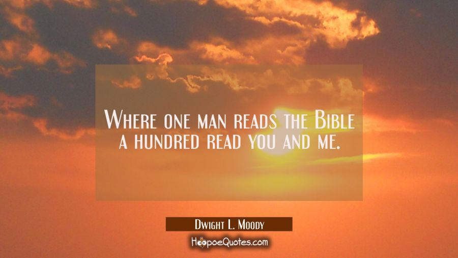 Where one man reads the Bible a hundred read you and me. Dwight L. Moody Quotes