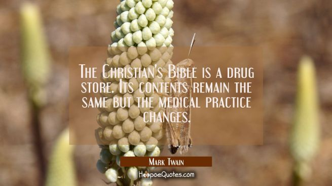 The Christian's Bible is a drug store. Its contents remain the same but the medical practice change