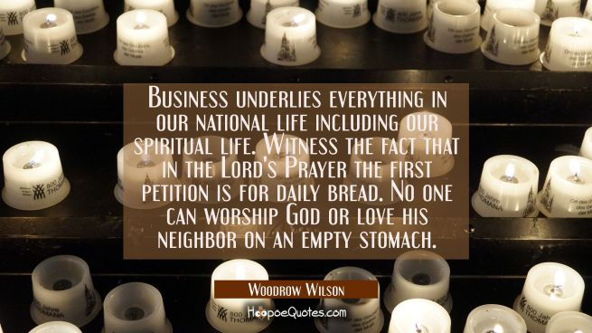 Business underlies everything in our national life including our spiritual life. Witness the fact t