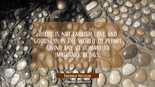 There is not enough love and goodness in the world to permit giving any of it away to imaginary bei