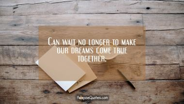 Can wait no longer to make our dreams come true together. Valentine's Day Quotes