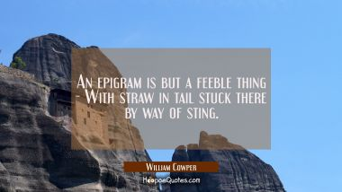 An epigram is but a feeble thing - With straw in tail stuck there by way of sting.
