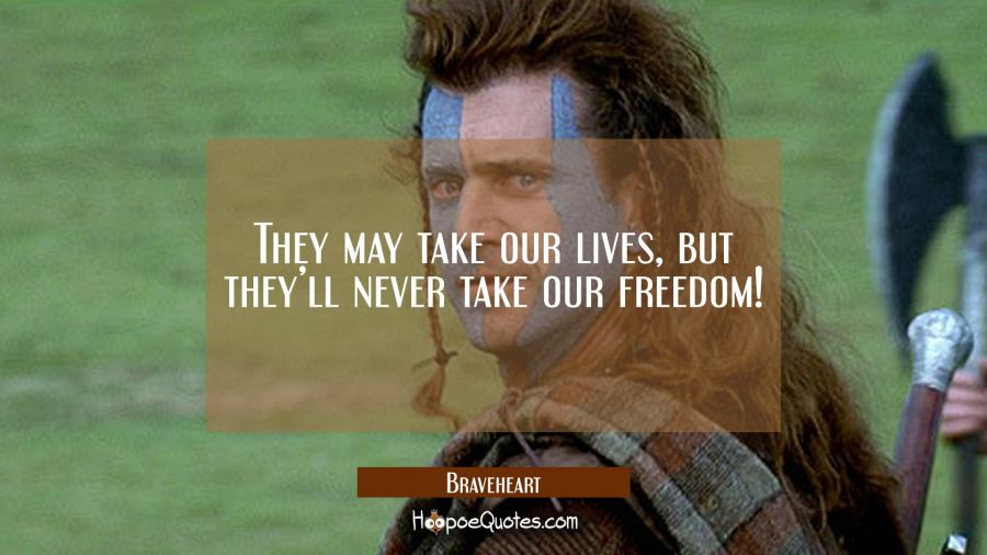 They may take our lives, but they'll never take our freedom! Movie Quotes Quotes