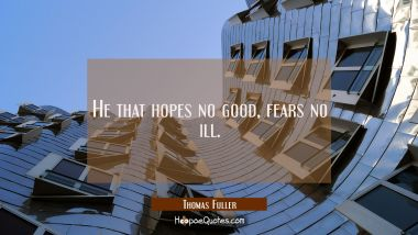 He that hopes no good fears no ill. Thomas Fuller Quotes