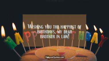 Wishing you the happiest of birthdays, my dear brother in law! Quotes