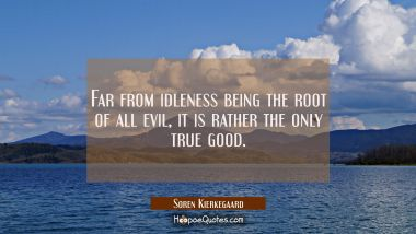 Far from idleness being the root of all evil it is rather the only true good.