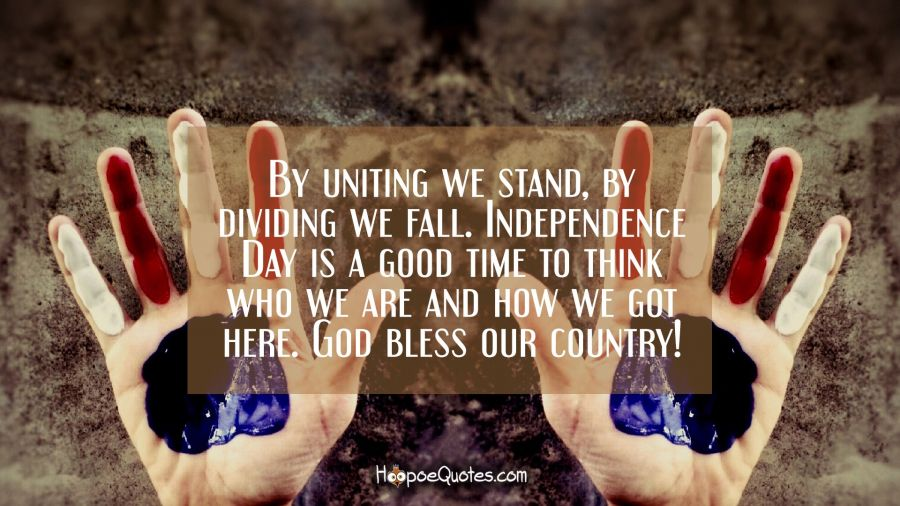 By uniting we stand, by dividing we fall. Independence Day is a good time to think who we are and how we got here. God bless our country! Independence Day Quotes