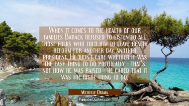 When it comes to the health of our families Barack refused to listen to all those folks who told hi