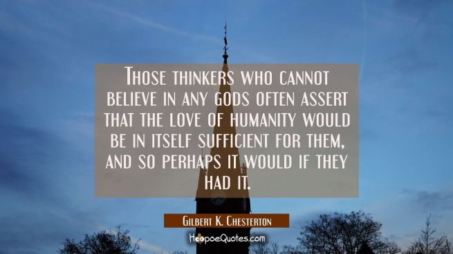 Those thinkers who cannot believe in any gods often assert that the love of humanity would be in it