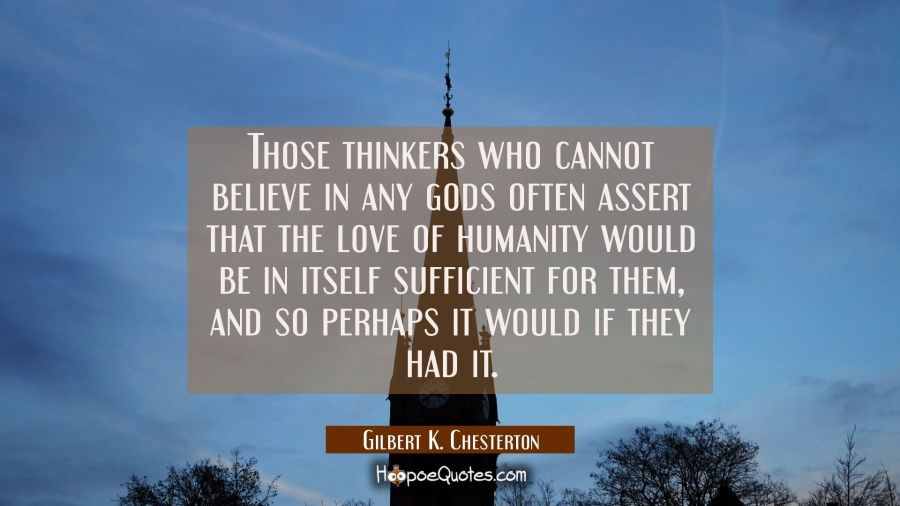 Those thinkers who cannot believe in any gods often assert that the love of humanity would be in it Gilbert K. Chesterton Quotes