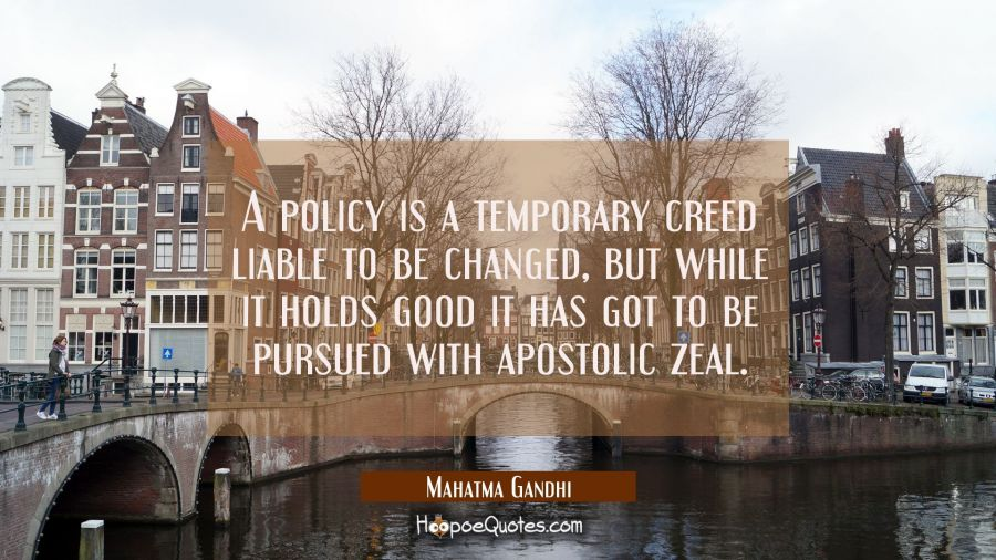A policy is a temporary creed liable to be changed but while it holds good it has got to be pursued Mahatma Gandhi Quotes