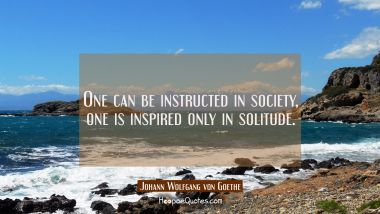 One can be instructed in society one is inspired only in solitude.