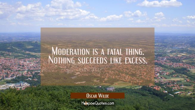 Moderation is a fatal thing. Nothing succeeds like excess.