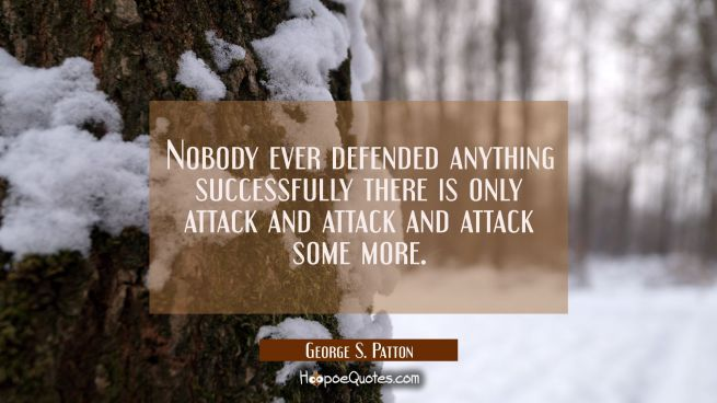 Nobody ever defended anything successfully there is only attack and attack and attack some more.