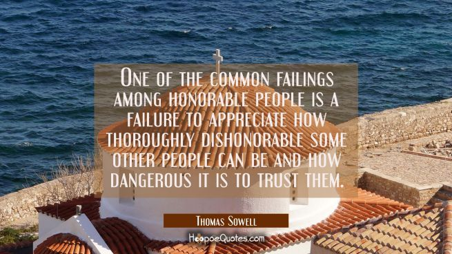 One of the common failings among honorable people is a failure to appreciate how thoroughly dishono