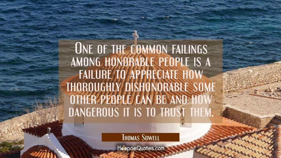 One of the common failings among honorable people is a failure to appreciate how thoroughly dishono Thomas Sowell Quotes