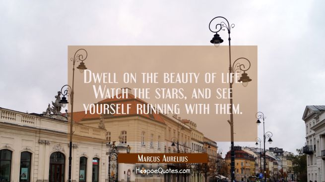 Dwell on the beauty of life. Watch the stars, and see yourself running with them.